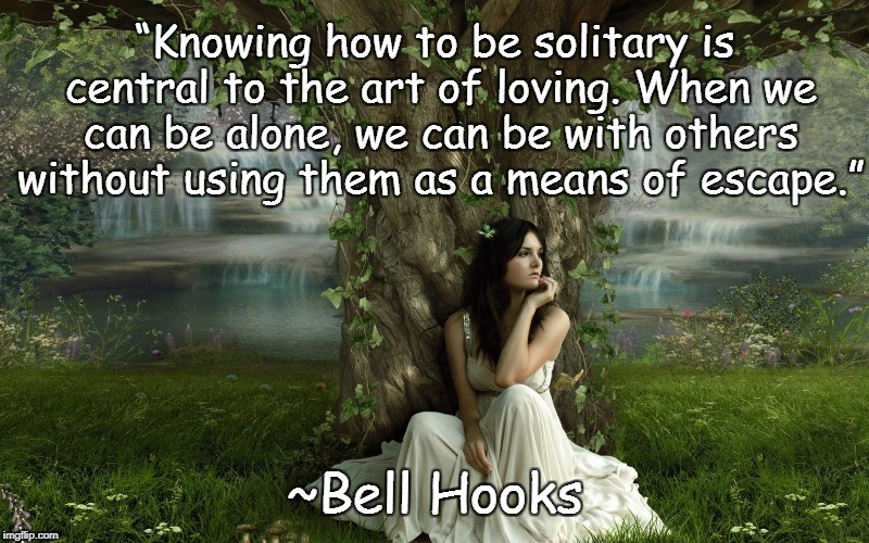 "Solitude | ""Knowing how to be solitary is central to the art of loving. When we can be alone, we can be with others without using them as a means of es 