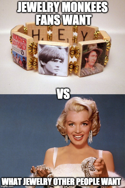 BTW I like the top pic better | JEWELRY MONKEES FANS WANT VS WHAT JEWELRY OTHER PEOPLE WANT | image tagged in jewelry,the monkees,diamonds,memes | made w/ Imgflip meme maker
