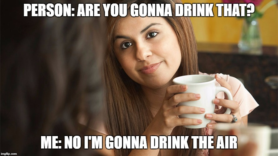PERSON: ARE YOU GONNA DRINK THAT? ME: NO I'M GONNA DRINK THE AIR | image tagged in when someone asks you are you gonna drink that | made w/ Imgflip meme maker