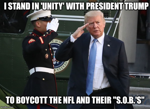 "I STAND IN 'UNITY' WITH PRESIDENT TRUMP TO BOYCOTT THE NFL AND THEIR ""S.O.B.'S"" 
