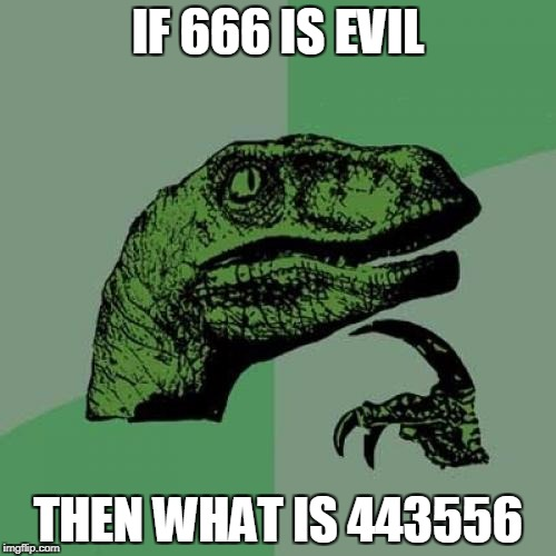Philosoraptor Meme | IF 666 IS EVIL THEN WHAT IS 443556 | image tagged in memes,philosoraptor | made w/ Imgflip meme maker