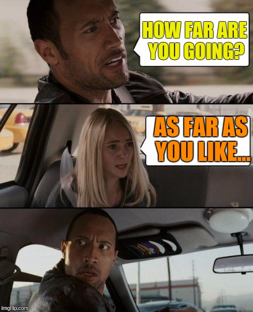 The Rock Driving Meme | HOW FAR ARE YOU GOING? AS FAR AS YOU LIKE... | image tagged in memes,the rock driving | made w/ Imgflip meme maker