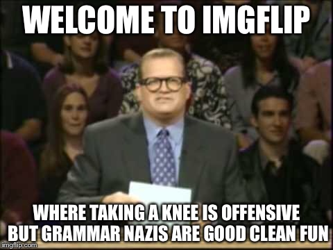 Drew Carey | WELCOME TO IMGFLIP WHERE TAKING A KNEE IS OFFENSIVE BUT GRAMMAR NAZIS ARE GOOD CLEAN FUN | image tagged in drew carey,memes,funny,imgflip,meanwhile on imgflip | made w/ Imgflip meme maker