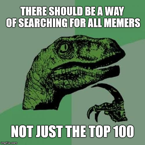 Philosoraptor Meme | THERE SHOULD BE A WAY OF SEARCHING FOR ALL MEMERS NOT JUST THE TOP 100 | image tagged in memes,philosoraptor | made w/ Imgflip meme maker