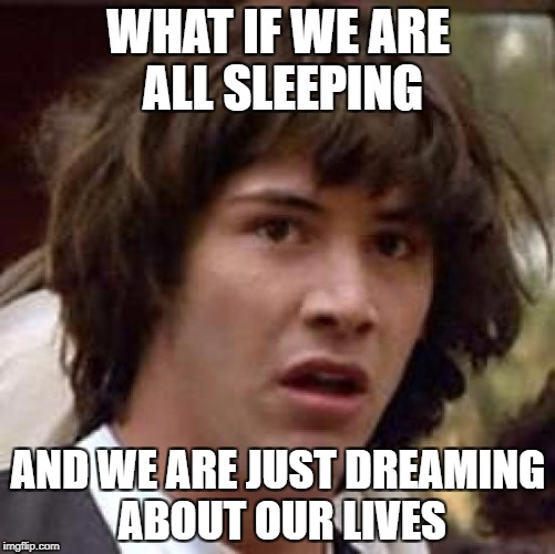 Sleepin' | WHAT IF WE ARE ALL SLEEPING AND WE ARE JUST DREAMING ABOUT OUR LIVES | image tagged in memes,conspiracy keanu,dreaming,sleep,sleeping,funny | made w/ Imgflip meme maker