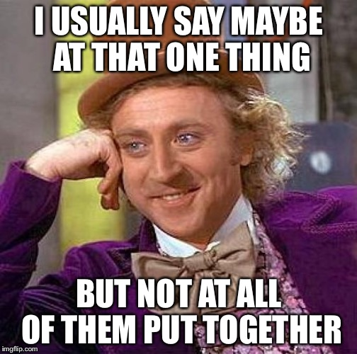 Creepy Condescending Wonka Meme | I USUALLY SAY MAYBE AT THAT ONE THING BUT NOT AT ALL OF THEM PUT TOGETHER | image tagged in memes,creepy condescending wonka | made w/ Imgflip meme maker