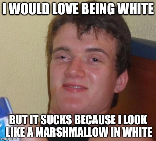 10 Guy Meme | I WOULD LOVE BEING WHITE BUT IT SUCKS BECAUSE I LOOK LIKE A MARSHMALLOW IN WHITE | image tagged in memes,10 guy | made w/ Imgflip meme maker