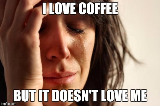 First World Problems Meme | I LOVE COFFEE BUT IT DOESN'T LOVE ME | image tagged in memes,first world problems | made w/ Imgflip meme maker
