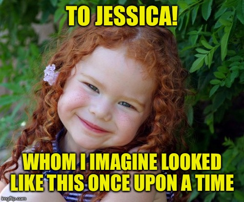 TO JESSICA! WHOM I IMAGINE LOOKED LIKE THIS ONCE UPON A TIME | made w/ Imgflip meme maker