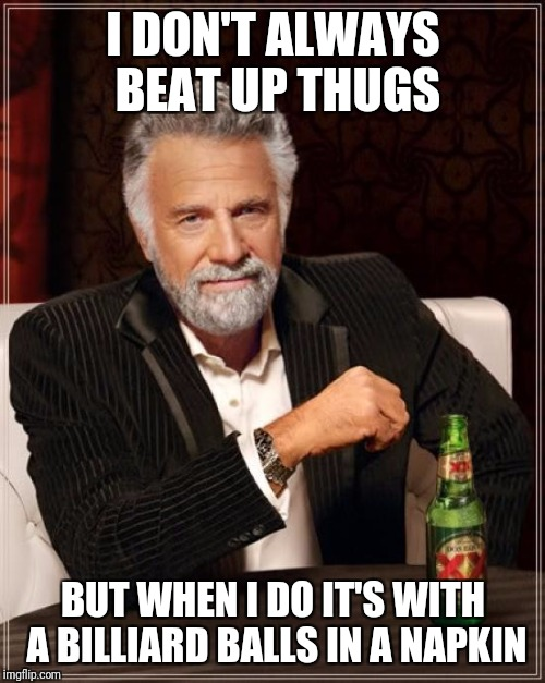 The Most Interesting Man In The World Meme | I DON'T ALWAYS BEAT UP THUGS BUT WHEN I DO IT'S WITH A BILLIARD BALLS IN A NAPKIN | image tagged in memes,the most interesting man in the world | made w/ Imgflip meme maker