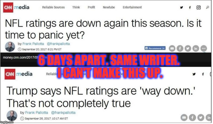 This is real. | 6 DAYS APART. SAME WRITER. I CAN'T MAKE THIS UP. | image tagged in fake news,cnn,donald trump,nfl,ratings | made w/ Imgflip meme maker