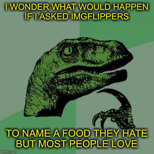 I hope some will play along.  | I WONDER WHAT WOULD HAPPEN IF I ASKED IMGFLIPPERS TO NAME A FOOD THEY HATE BUT MOST PEOPLE LOVE | image tagged in memes,philosoraptor | made w/ Imgflip meme maker