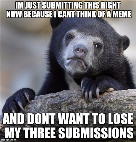 Confession Bear Meme | IM JUST SUBMITTING THIS RIGHT NOW BECAUSE I CANT THINK OF A MEME AND DONT WANT TO LOSE MY THREE SUBMISSIONS | image tagged in memes,confession bear | made w/ Imgflip meme maker
