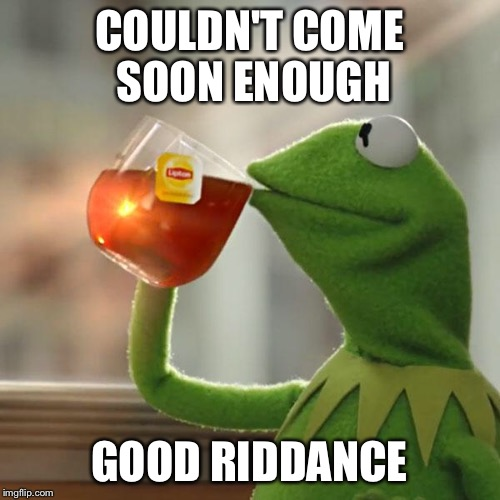 But Thats None Of My Business Meme | COULDN'T COME SOON ENOUGH GOOD RIDDANCE | image tagged in memes,but thats none of my business,kermit the frog | made w/ Imgflip meme maker