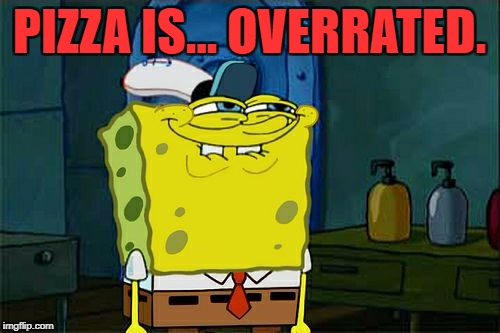 Dont You Squidward Meme | PIZZA IS... OVERRATED. | image tagged in memes,dont you squidward | made w/ Imgflip meme maker