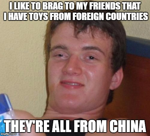 10 Guy Meme | I LIKE TO BRAG TO MY FRIENDS THAT I HAVE TOYS FROM FOREIGN COUNTRIES THEY'RE ALL FROM CHINA | image tagged in memes,10 guy | made w/ Imgflip meme maker
