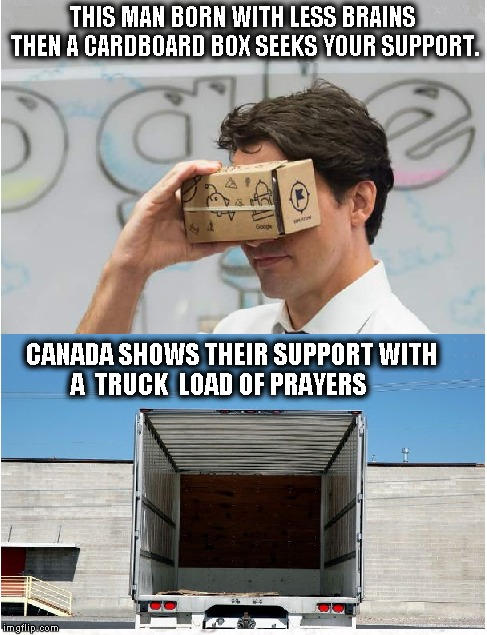 Trudeau with no brainers  | THIS MAN BORN WITH LESS BRAINS THEN A CARDBOARD BOX SEEKS YOUR SUPPORT. CANADA SHOWS THEIR SUPPORT WITH            A  TRUCK  LOAD OF PRAYERS | image tagged in justin trudeau,funny meme,funny memes,political meme | made w/ Imgflip meme maker