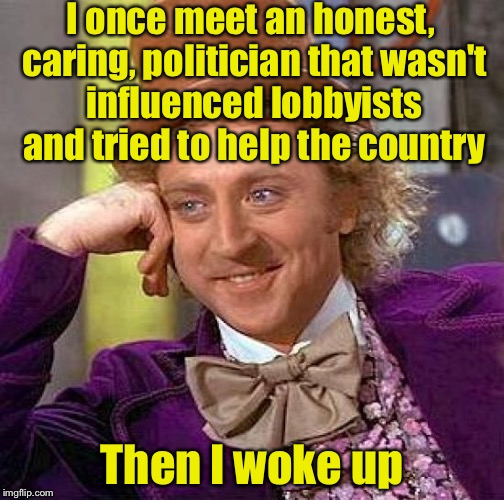 I predict TammyFaye will make at least 2 comments on this: 1)Y U No meme and 2) Men Laughing meme. Just call me psychic.  | I once meet an honest, caring, politician that wasn't influenced lobbyists and tried to help the country Then I woke up | image tagged in memes,creepy condescending wonka | made w/ Imgflip meme maker
