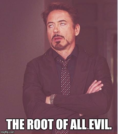 Face You Make Robert Downey Jr Meme | THE ROOT OF ALL EVIL. | image tagged in memes,face you make robert downey jr | made w/ Imgflip meme maker