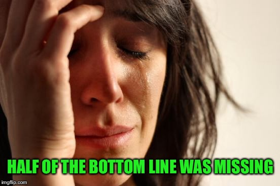First World Problems Meme | HALF OF THE BOTTOM LINE WAS MISSING | image tagged in memes,first world problems | made w/ Imgflip meme maker
