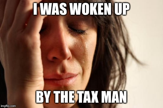 First World Problems Meme | I WAS WOKEN UP BY THE TAX MAN | image tagged in memes,first world problems | made w/ Imgflip meme maker