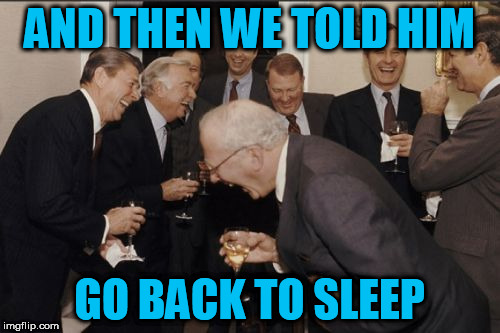 Laughing Men In Suits Meme | AND THEN WE TOLD HIM GO BACK TO SLEEP | image tagged in memes,laughing men in suits | made w/ Imgflip meme maker