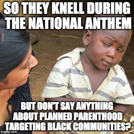 Trigger warning. | SO THEY KNELL DURING THE NATIONAL ANTHEM BUT DON'T SAY ANYTHING ABOUT PLANNED PARENTHOOD TARGETING BLACK COMMUNITIES? | image tagged in memes,third world skeptical kid,abortion,planned parenthood,nfl,national anthem | made w/ Imgflip meme maker