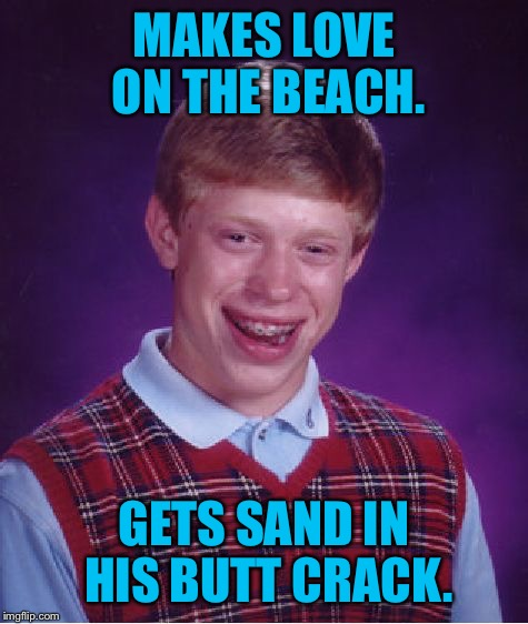 Bad Luck Brian Meme | MAKES LOVE ON THE BEACH. GETS SAND IN HIS BUTT CRACK. | image tagged in memes,bad luck brian | made w/ Imgflip meme maker
