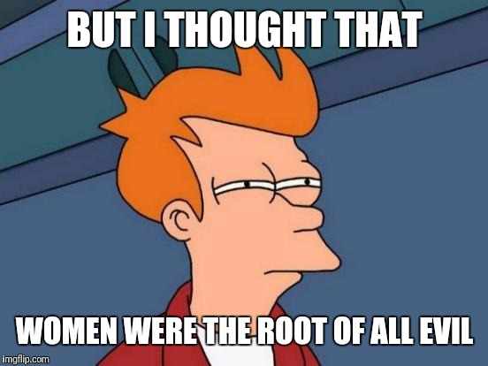 Futurama Fry Meme | BUT I THOUGHT THAT WOMEN WERE THE ROOT OF ALL EVIL | image tagged in memes,futurama fry | made w/ Imgflip meme maker