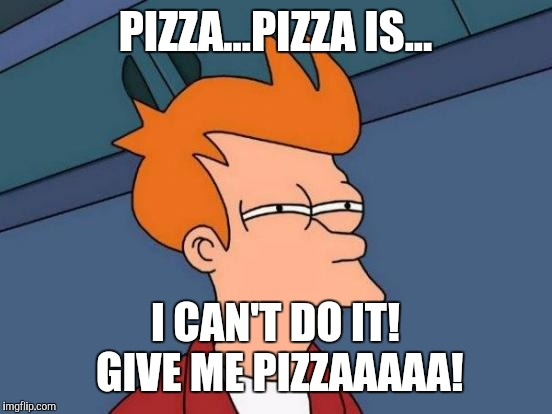 Futurama Fry Meme | PIZZA...PIZZA IS... I CAN'T DO IT! GIVE ME PIZZAAAAA! | image tagged in memes,futurama fry | made w/ Imgflip meme maker