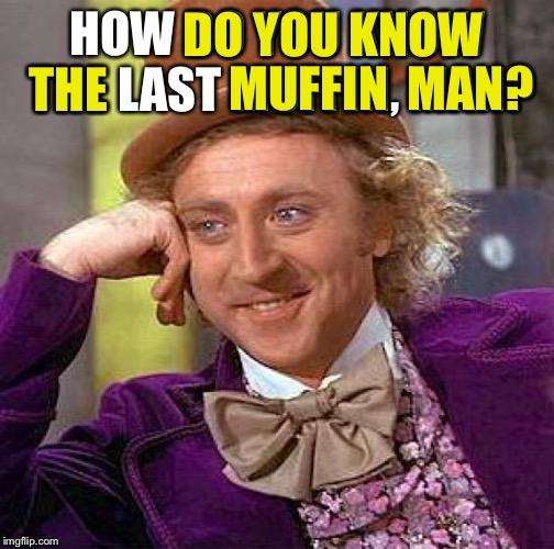 Creepy Condescending Wonka Meme | HOW DO YOU KNOW THE LAST MUFFIN, MAN? DO YOU KNOW THE MUFFIN  MAN? | image tagged in memes,creepy condescending wonka | made w/ Imgflip meme maker