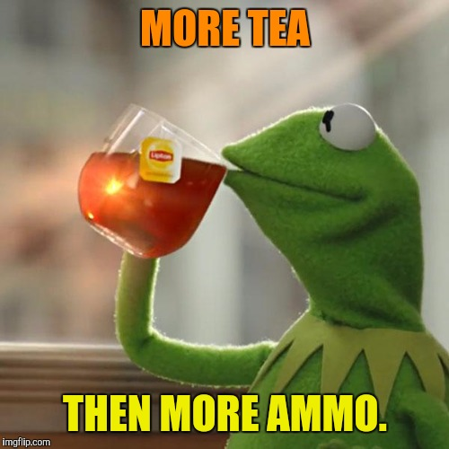 But Thats None Of My Business Meme | MORE TEA THEN MORE AMMO. | image tagged in memes,but thats none of my business,kermit the frog | made w/ Imgflip meme maker