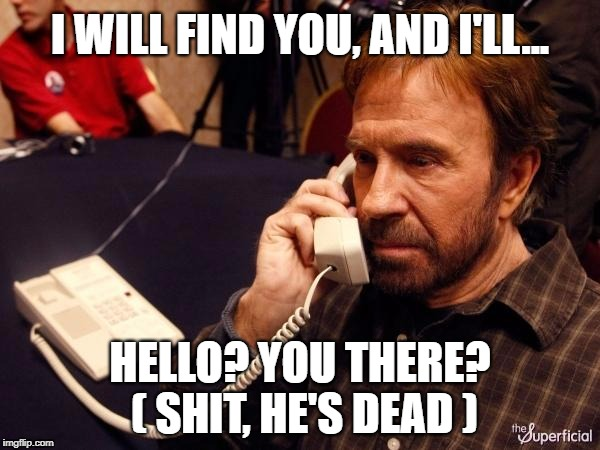 Chuck Norris Taken |  I WILL FIND YOU, AND I'LL... HELLO? YOU THERE? ( SHIT, HE'S DEAD ) | image tagged in memes,chuck norris phone,chuck norris,i will find you and kill you,taken,liam neeson taken | made w/ Imgflip meme maker