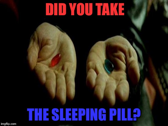 DID YOU TAKE THE SLEEPING PILL? | made w/ Imgflip meme maker