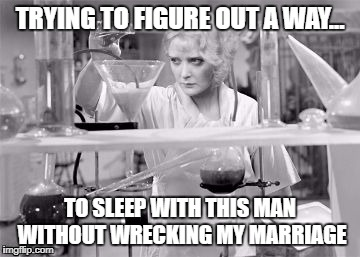 TRYING TO FIGURE OUT A WAY... TO SLEEP WITH THIS MAN WITHOUT WRECKING MY MARRIAGE | image tagged in loophole | made w/ Imgflip meme maker