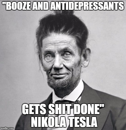 """BOOZE AND ANTIDEPRESSANTS GETS SHIT DONE"" NIKOLA TESLA 