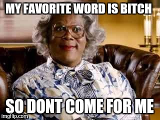 Madea | MY FAVORITE WORD IS B**CH SO DONT COME FOR ME | image tagged in madea | made w/ Imgflip meme maker