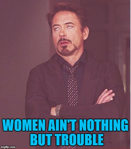 Face You Make Robert Downey Jr Meme | WOMEN AIN'T NOTHING BUT TROUBLE | image tagged in memes,face you make robert downey jr | made w/ Imgflip meme maker