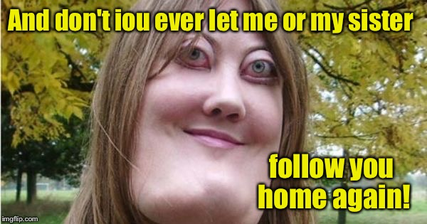 And don't iou ever let me or my sister follow you home again! | made w/ Imgflip meme maker
