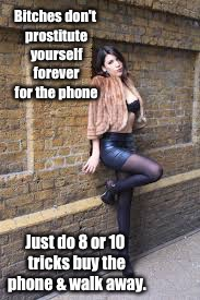 B**ches don't prostitute yourself forever for the phone Just do 8 or 10 tricks buy the phone & walk away. | made w/ Imgflip meme maker
