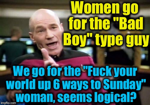 "Picard Wtf Meme | Women go for the ""Bad Boy"" type guy We go for the ""F**k your world up 6 ways to Sunday"" woman, seems logical? 