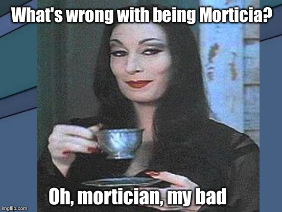 What's wrong with being Morticia? Oh, mortician, my bad | made w/ Imgflip meme maker