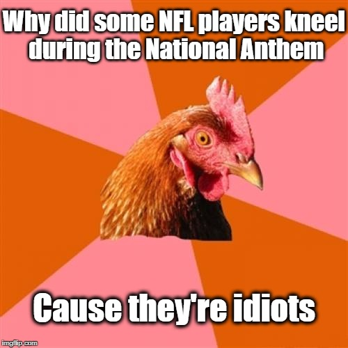 Anti Joke Chicken Meme | Why did some NFL players kneel during the National Anthem Cause they're idiots | image tagged in memes,anti joke chicken | made w/ Imgflip meme maker