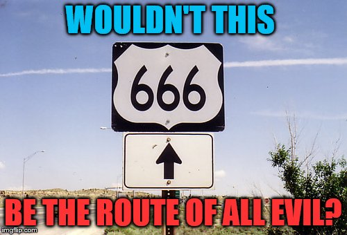 WOULDN'T THIS BE THE ROUTE OF ALL EVIL? | made w/ Imgflip meme maker