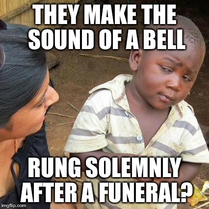 Third World Skeptical Kid Meme | THEY MAKE THE SOUND OF A BELL RUNG SOLEMNLY AFTER A FUNERAL? | image tagged in memes,third world skeptical kid | made w/ Imgflip meme maker