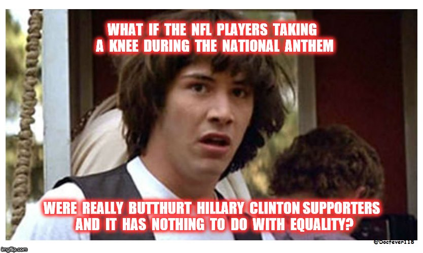 Not equality, just butthurt | WHAT  IF  THE  NFL  PLAYERS  TAKING  A  KNEE  DURING  THE  NATIONAL  ANTHEM WERE  REALLY  BUTTHURT  HILLARY  CLINTON SUPPORTERS  AND  IT  HA | image tagged in conspiracy keanu reeves,butthurt,keanu reeves,boycott nfl,hillary clinton | made w/ Imgflip meme maker