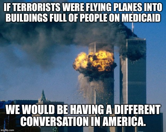 world trade center | IF TERRORISTS WERE FLYING PLANES INTO BUILDINGS FULL OF PEOPLE ON MEDICAID WE WOULD BE HAVING A DIFFERENT CONVERSATION IN AMERICA. | image tagged in world trade center | made w/ Imgflip meme maker