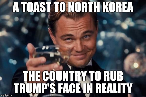 Leonardo Dicaprio Cheers Meme | A TOAST TO NORTH KOREA THE COUNTRY TO RUB TRUMP'S FACE IN REALITY | image tagged in memes,leonardo dicaprio cheers | made w/ Imgflip meme maker