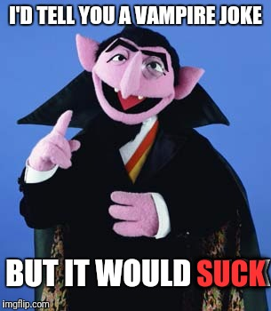 Count Dracula | I'D TELL YOU A VAMPIRE JOKE BUT IT WOULD SUCK SUCK | image tagged in count dracula | made w/ Imgflip meme maker
