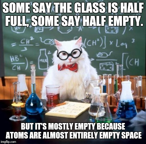 Chemistry Cat Meme | SOME SAY THE GLASS IS HALF FULL, SOME SAY HALF EMPTY. BUT IT'S MOSTLY EMPTY BECAUSE ATOMS ARE ALMOST ENTIRELY EMPTY SPACE | image tagged in memes,chemistry cat | made w/ Imgflip meme maker